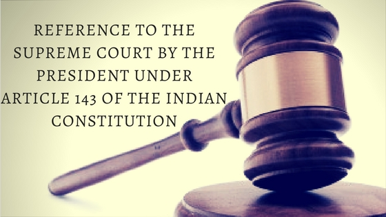 REFERENCE TO THE SUPREME COURT BY THE PRESIDENT UNDER ARTICLE 143 OF THE INDIAN CONSTITUTION