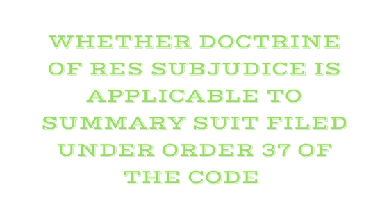 WHETHER DOCTRINE OF RES SUBJUDICE IS APPLICABLE TO SUMMARY SUIT FILED UNDER ORDER 37 OF THE CODE