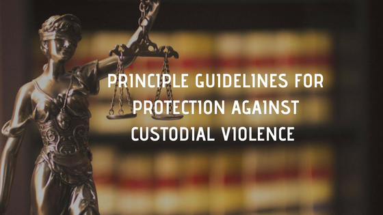 PRINCIPLE GUIDELINES FOR PROTECTION AGAINST CUSTODIAL VIOLENCE