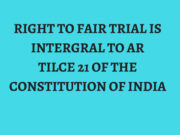 RIGHT TO FAIR TRIAL IS INTERGRAL TO ARTILCE 21 OF THE CONSTITUTION OF INDIA