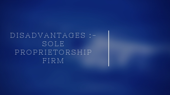 Disadvantages :- Sole Proprietorship Firm