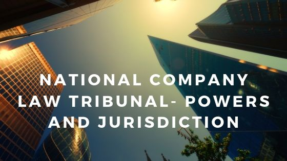 National Company Law Tribunal- Powers and JurisdictionNational Company Law Tribunal- Powers and Jurisdiction
