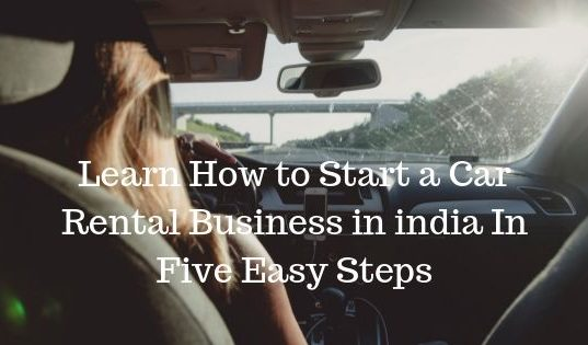 Learn How to Start a Car Rental Business in india In Five Easy Steps